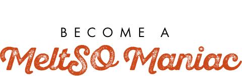 Become a MeltSO Maniac
